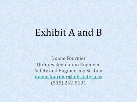 Exhibit A and B Duane Fournier Utilities Regulation Engineer Safety and Engineering Section (515) 242-5191.