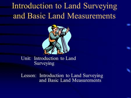 Introduction to Land Surveying and Basic Land Measurements Unit: Introduction to Land Surveying Lesson: Introduction to Land Surveying and Basic Land Measurements.