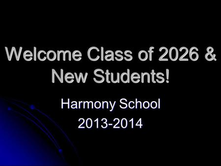 Welcome Class of 2026 & New Students! Harmony School 2013-2014.