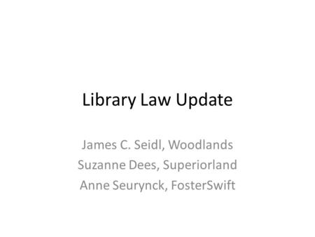 Library Law Update James C. Seidl, Woodlands Suzanne Dees, Superiorland Anne Seurynck, FosterSwift.