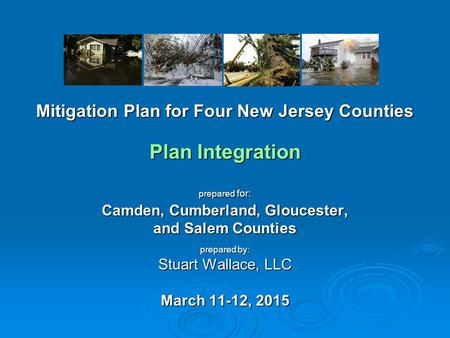 Mitigation Plan for Four New Jersey Counties Plan Integration prepared for: Camden, Cumberland, Gloucester, and Salem Counties prepared by: Stuart Wallace,