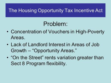 The Housing Opportunity Tax Incentive Act Problem: Concentration of Vouchers in High-Poverty Areas. Lack of Landlord Interest in Areas of Job Growth –