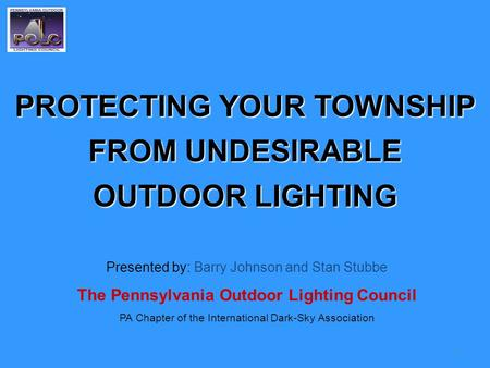 1 PROTECTING YOUR TOWNSHIP FROM UNDESIRABLE OUTDOOR LIGHTING Presented by: Barry Johnson and Stan Stubbe The Pennsylvania Outdoor Lighting Council PA Chapter.