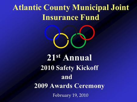 21 st Annual 2010 Safety Kickoff and 2009 Awards Ceremony February 19, 2010 Atlantic County Municipal Joint Insurance Fund.