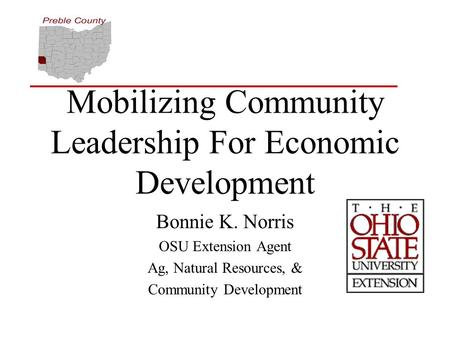 Mobilizing Community Leadership For Economic Development Bonnie K. Norris OSU Extension Agent Ag, Natural Resources, & Community Development.