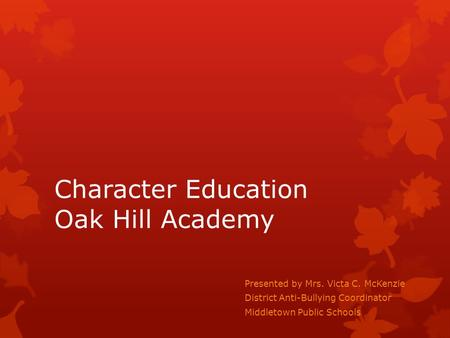 Character Education Oak Hill Academy Presented by Mrs. Victa C. McKenzie District Anti-Bullying Coordinator Middletown Public Schools.