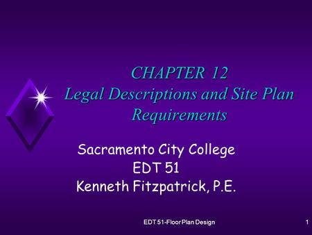 EDT 51-Floor Plan Design1 CHAPTER 12 Legal Descriptions and Site Plan Requirements Sacramento City College EDT 51 Kenneth Fitzpatrick, P.E.