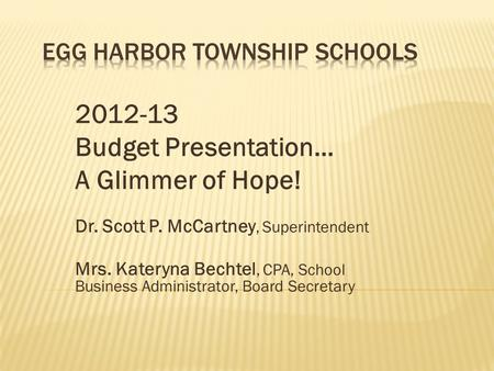 2012-13 Budget Presentation… A Glimmer of Hope! Dr. Scott P. McCartney, Superintendent Mrs. Kateryna Bechtel, CPA, School Business Administrator, Board.