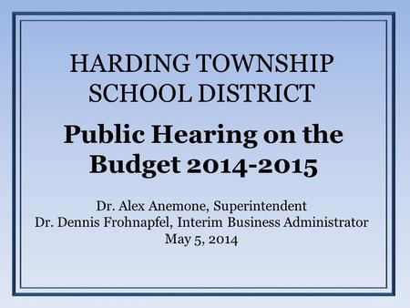 HARDING TOWNSHIP SCHOOL DISTRICT Public Hearing on the Budget 2014-2015 Dr. Alex Anemone, Superintendent Dr. Dennis Frohnapfel, Interim Business Administrator.