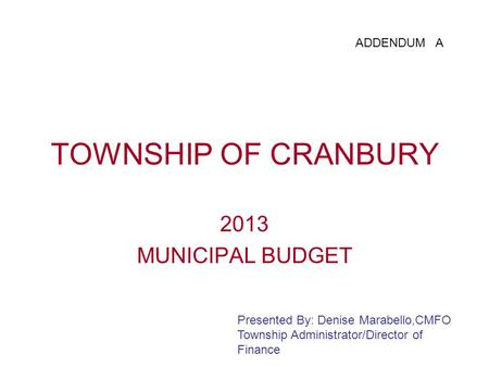 TOWNSHIP OF CRANBURY 2013 MUNICIPAL BUDGET Presented By: Denise Marabello,CMFO Township Administrator/Director of Finance ADDENDUM A.
