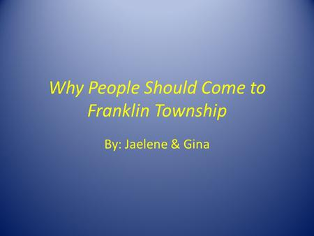Why People Should Come to Franklin Township By: Jaelene & Gina.