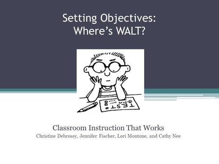 Setting Objectives: Where's WALT? Classroom Instruction That Works Christine Debrossy, Jennifer Fischer, Lori Montone, and Cathy Nee.