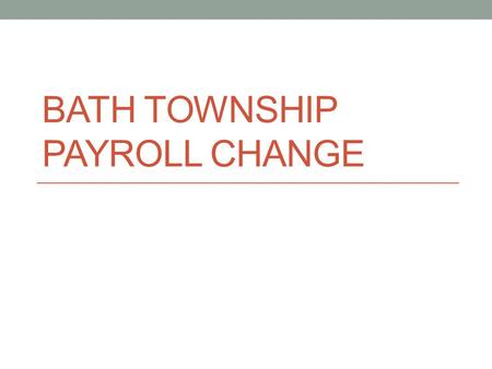 BATH TOWNSHIP PAYROLL CHANGE. On August 6th, the Board of Trustees approved the following recommendation. The Payroll Task Force recommends the transition.