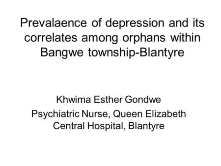 Prevalaence of depression and its correlates among orphans within Bangwe township-Blantyre Khwima Esther Gondwe Psychiatric Nurse, Queen Elizabeth Central.