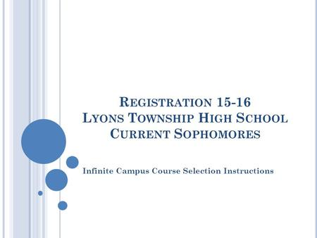 R EGISTRATION 15-16 L YONS T OWNSHIP H IGH S CHOOL C URRENT S OPHOMORES Infinite Campus Course Selection Instructions.