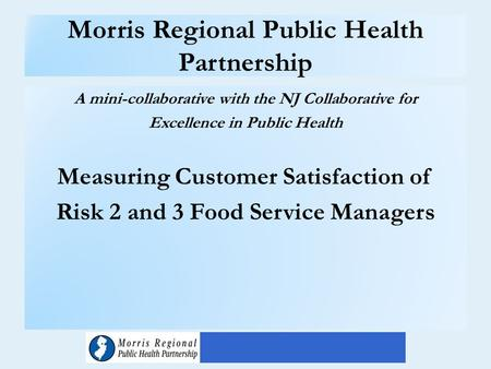 Morris Regional Public Health Partnership A mini-collaborative with the NJ Collaborative for Excellence in Public Health Measuring Customer Satisfaction.