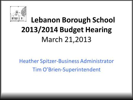 Lebanon Borough School 2013/2014 Budget Hearing March 21,2013 Heather Spitzer-Business Administrator Tim O'Brien-Superintendent.