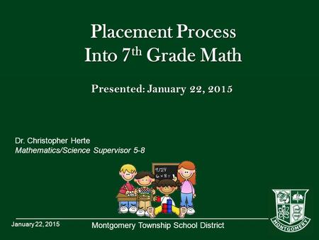 Montgomery Township School District Placement Process Into 7 th Grade Math Dr. Christopher Herte Mathematics/Science Supervisor 5-8 January 22, 2015 Presented: