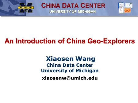 An Introduction of China Geo-Explorers Xiaosen Wang China Data Center University of Michigan