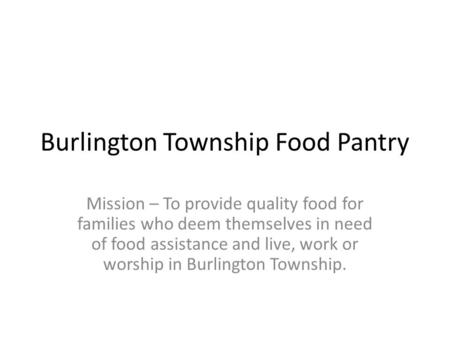 Burlington Township Food Pantry Mission – To provide quality food for families who deem themselves in need of food assistance and live, work or worship.