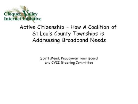Active Citizenship – How A Coalition of St Louis County Townships is Addressing Broadband Needs Scott Mead, Pequaywan Town Board and CVII Steering Committee.