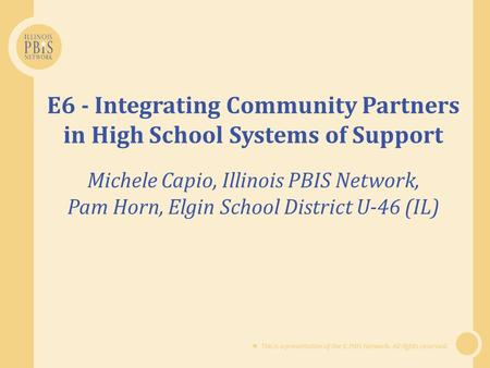  This is a presentation of the IL PBIS Network. All rights reserved. E6 - Integrating Community Partners in High School Systems of Support Michele Capio,