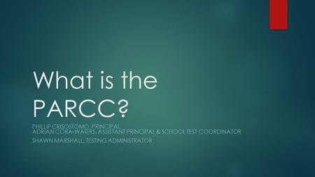 What is the PARCC? PHILLIP CRISOSTOMO, PRINCIPAL ADRIAN CORA-WATERS, ASSISTANT PRINCIPAL & SCHOOL TEST COORDINATOR SHAWN MARSHALL, TESTING ADMINISTRATOR.