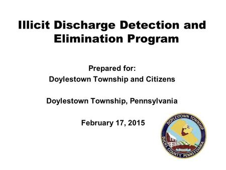 Illicit Discharge Detection and Elimination Program Prepared for: Doylestown Township and Citizens Doylestown Township, Pennsylvania February 17, 2015.