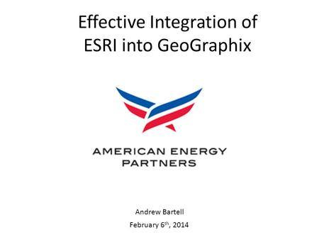 February 6 th, 2014 Effective Integration of ESRI into GeoGraphix Andrew Bartell.