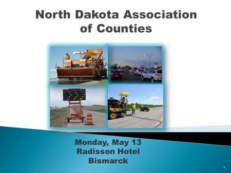 Monday, May 13 Radisson Hotel Bismarck 1. ► Challenges ► Federal Funding ► State Funding – Legislative Session ► Historic Construction Program ► County.