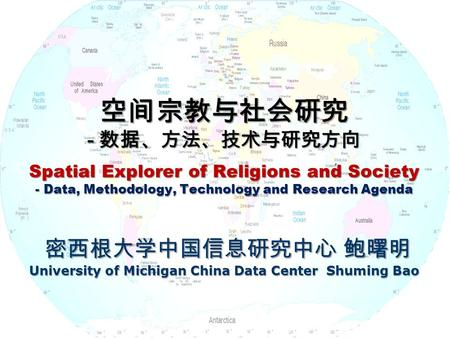 空间宗教与社会研究 - 数据、方法、技术与研究方向 Spatial Explorer of Religions and Society - Data, Methodology, Technology and Research Agenda 密西根大学中国信息研究中心 鲍曙明 University of.