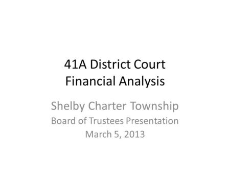 41A District Court Financial Analysis Shelby Charter Township Board of Trustees Presentation March 5, 2013.