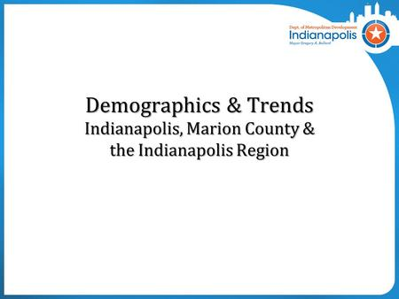 Demographics & Trends Indianapolis, Marion County & the Indianapolis Region.