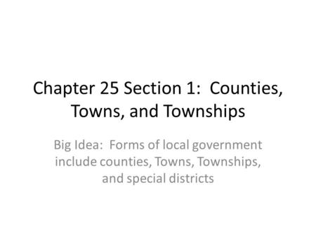 Chapter 25 Section 1: Counties, Towns, and Townships Big Idea: Forms of local government include counties, Towns, Townships, and special districts.