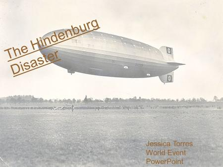 The Hindenburg Disaster Jessica Torres World Event PowerPoint CUED 4850.