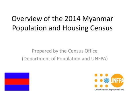 Overview of the 2014 Myanmar Population and Housing Census Prepared by the Census Office (Department of Population and UNFPA)