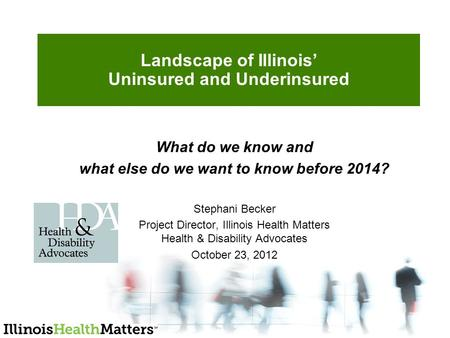 Landscape of Illinois' Uninsured and Underinsured What do we know and what else do we want to know before 2014? Stephani Becker Project Director, Illinois.