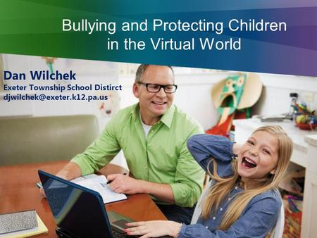 Bullying and Protecting Children in the Virtual World Dan Wilchek Exeter Township School Distirct