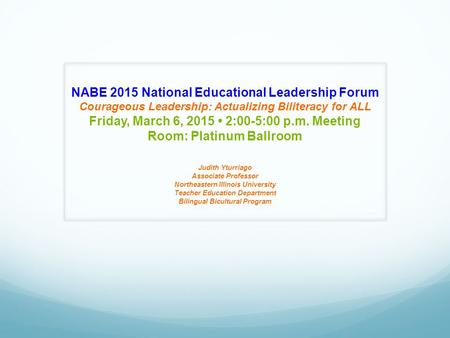 NABE 2015 National Educational Leadership Forum Courageous Leadership: Actualizing Biliteracy for ALL Friday, March 6, 2015 2:00-5:00 p.m. Meeting Room:
