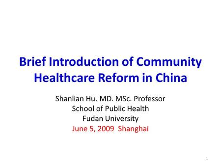 Brief Introduction of Community Healthcare Reform in China Shanlian Hu. MD. MSc. Professor School of Public Health Fudan University June 5, 2009 Shanghai.
