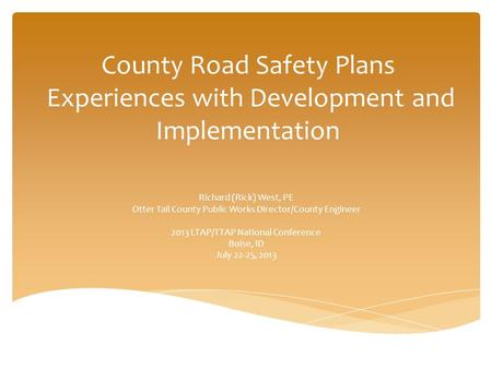 County Road Safety Plans Experiences with Development and Implementation Richard (Rick) West, PE Otter Tail County Public Works Director/County Engineer.