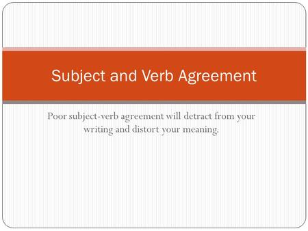 Poor subject-verb agreement will detract from your writing and distort your meaning. Subject and Verb Agreement.