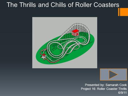 The Thrills and Chills of Roller Coasters Presented by: Samarah Cook Project 16: Roller Coaster Thrills 6/9/11.