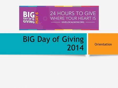 BIG Day of Giving 2014 Orientation. BACKGROUND Background Generosity Project Research Giving is below national average GiveLocalNow Marketing Campaign.