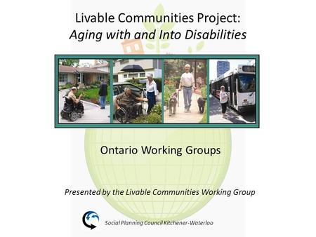 Livable Communities Project: Aging with and Into Disabilities Ontario Working Groups Presented by the Livable Communities Working Group Social Planning.