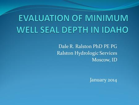 Dale R. Ralston PhD PE PG Ralston Hydrologic Services Moscow, ID January 2014.