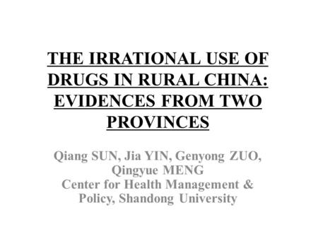 THE IRRATIONAL USE OF DRUGS IN RURAL CHINA: EVIDENCES FROM TWO PROVINCES Qiang SUN, Jia YIN, Genyong ZUO, Qingyue MENG Center for Health Management & Policy,