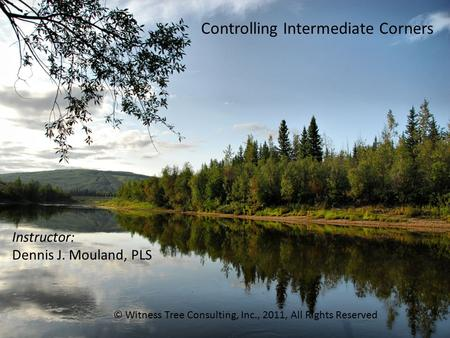 Controlling Intermediate Corners Instructor: Dennis J. Mouland, PLS © Witness Tree Consulting, Inc., 2011, All Rights Reserved.
