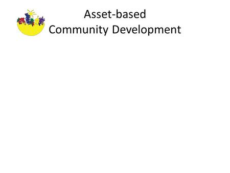 Asset-based Community Development. Key Messages Two Solutions, Two Paths Local Commitment and Resources Community-building Path – Asset-based – Internally.