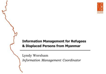 Information Management for Refugees & Displaced Persons from Myanmar Lyndy Worsham Information Management Coordinator.